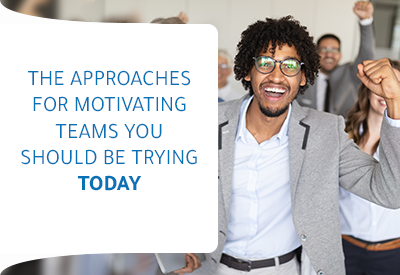 The Approaches for Motivating Teams you should be trying today